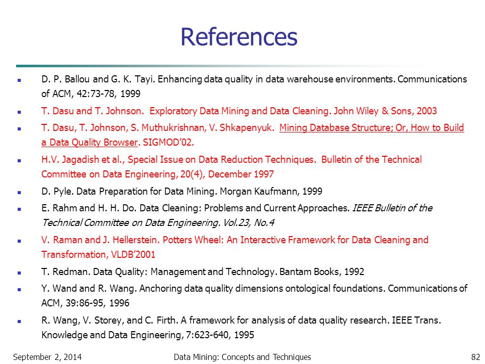 September 2, 2014Data Mining: Concepts and Techniques82 References D. P. Ballou and G. K. Tayi. Enhancing data quality in data warehouse environments.