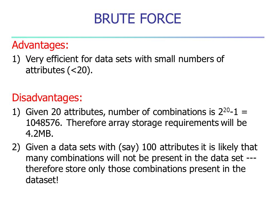 Advantages: 1)Very efficient for data sets with small numbers of attributes (<20). Disadvantages: 1)Given 20 attributes, number of combinations is 2 2