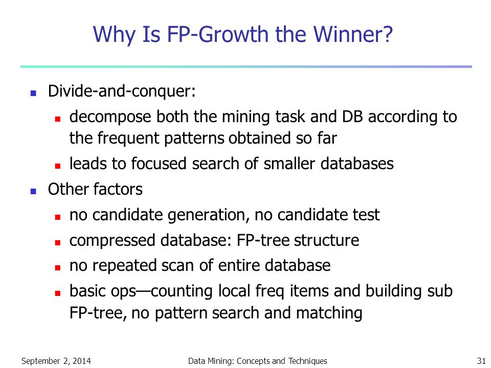 September 2, 2014Data Mining: Concepts and Techniques31 Why Is FP-Growth the Winner? Divide-and-conquer: decompose both the mining task and DB accordi