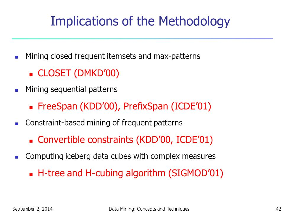 September 2, 2014Data Mining: Concepts and Techniques42 Implications of the Methodology Mining closed frequent itemsets and max-patterns CLOSET (DMKD'