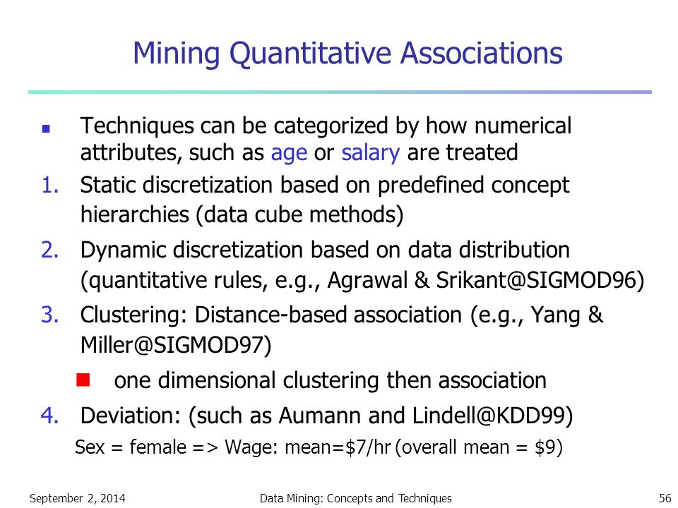 September 2, 2014Data Mining: Concepts and Techniques56 Mining Quantitative Associations Techniques can be categorized by how numerical attributes, su