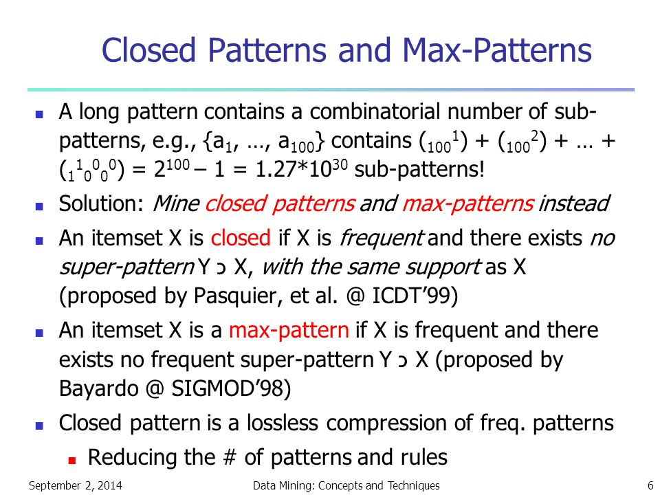 September 2, 2014Data Mining: Concepts and Techniques6 Closed Patterns and Max-Patterns A long pattern contains a combinatorial number of sub- pattern