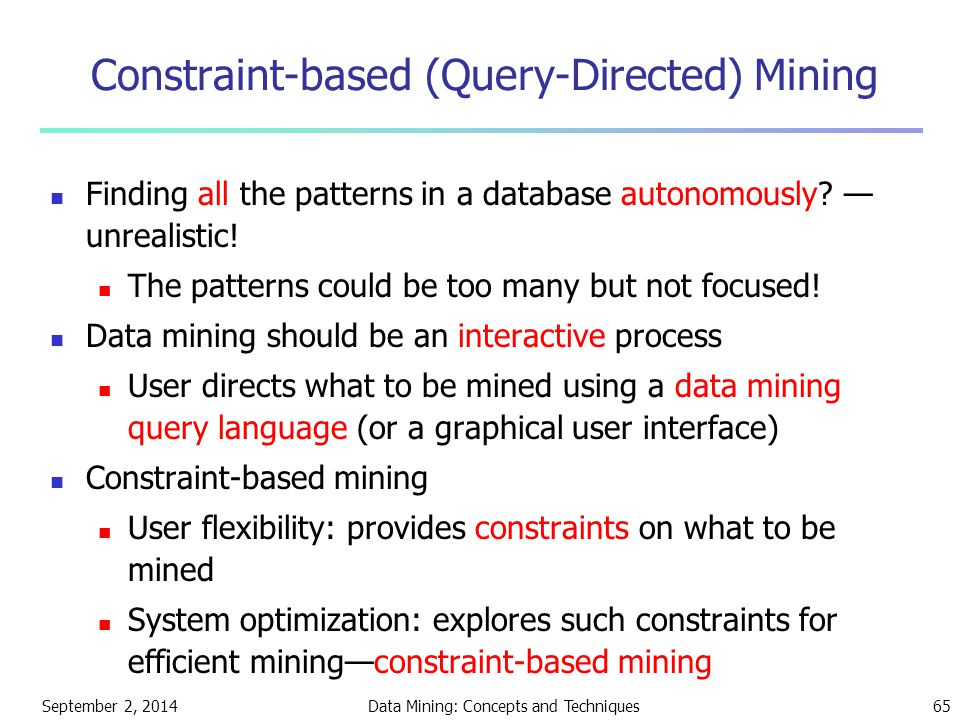 September 2, 2014Data Mining: Concepts and Techniques65 Constraint-based (Query-Directed) Mining Finding all the patterns in a database autonomously?