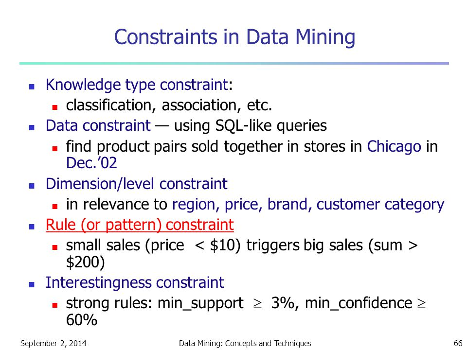September 2, 2014Data Mining: Concepts and Techniques66 Constraints in Data Mining Knowledge type constraint: classification, association, etc. Data c