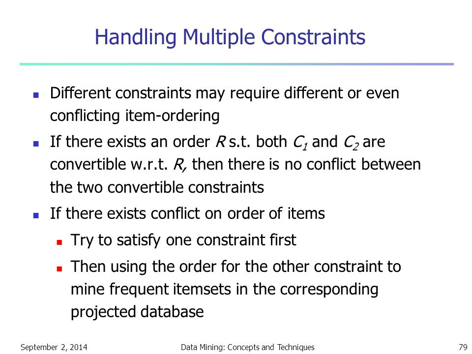September 2, 2014Data Mining: Concepts and Techniques79 Handling Multiple Constraints Different constraints may require different or even conflicting