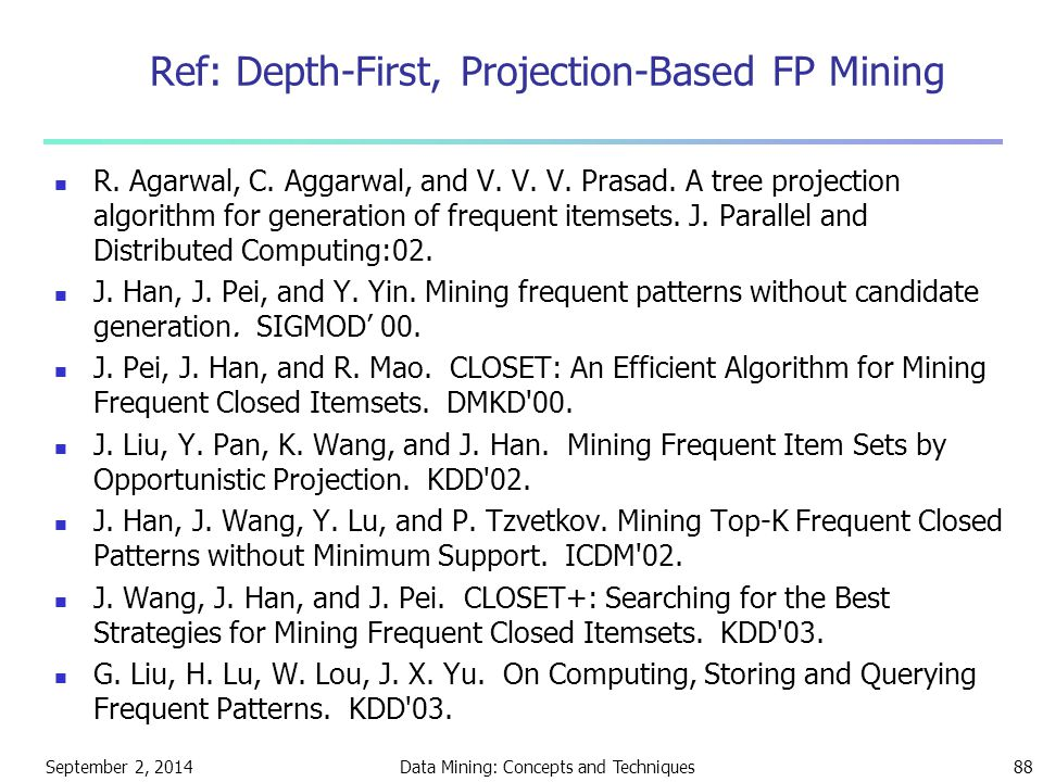 September 2, 2014Data Mining: Concepts and Techniques88 Ref: Depth-First, Projection-Based FP Mining R. Agarwal, C. Aggarwal, and V. V. V. Prasad. A t