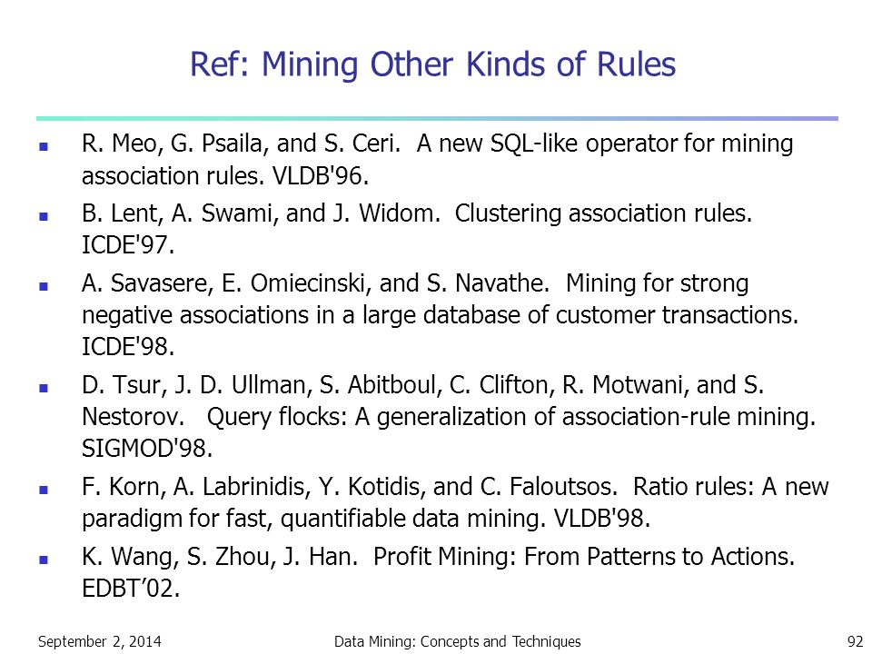 September 2, 2014Data Mining: Concepts and Techniques92 Ref: Mining Other Kinds of Rules R. Meo, G. Psaila, and S. Ceri. A new SQL-like operator for m