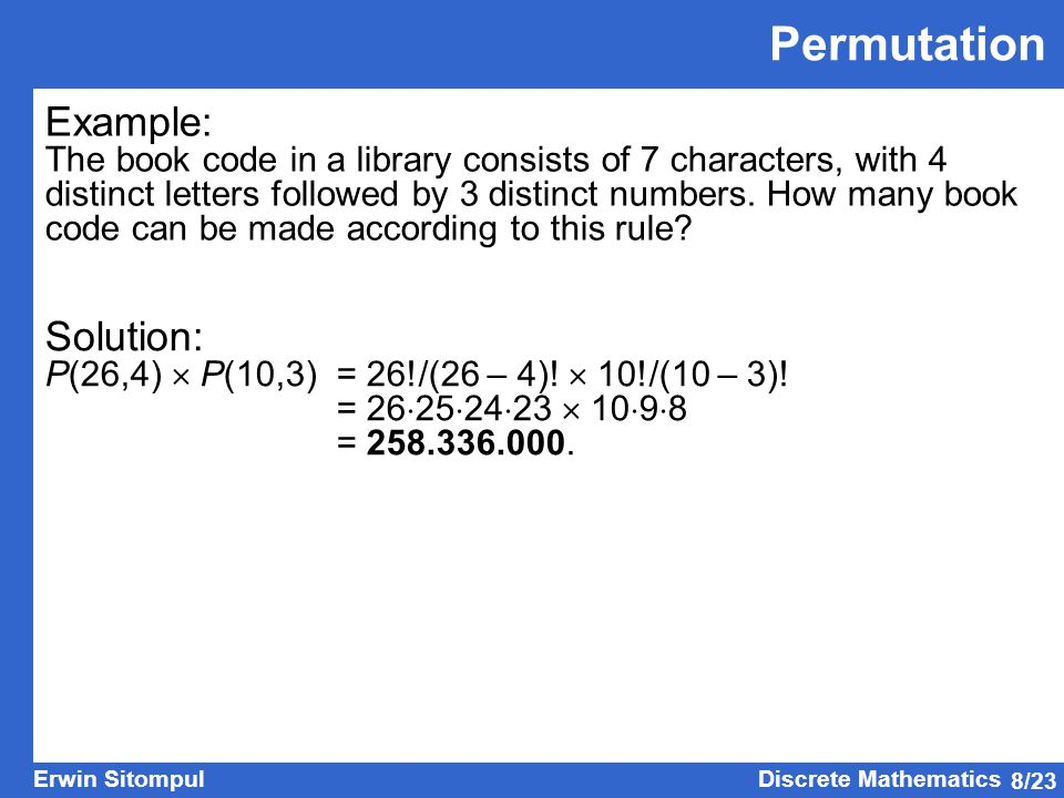 8/23 Erwin SitompulDiscrete Mathematics Permutation Example: The book code in a library consists of 7 characters, with 4 distinct letters followed by 3 distinct numbers.