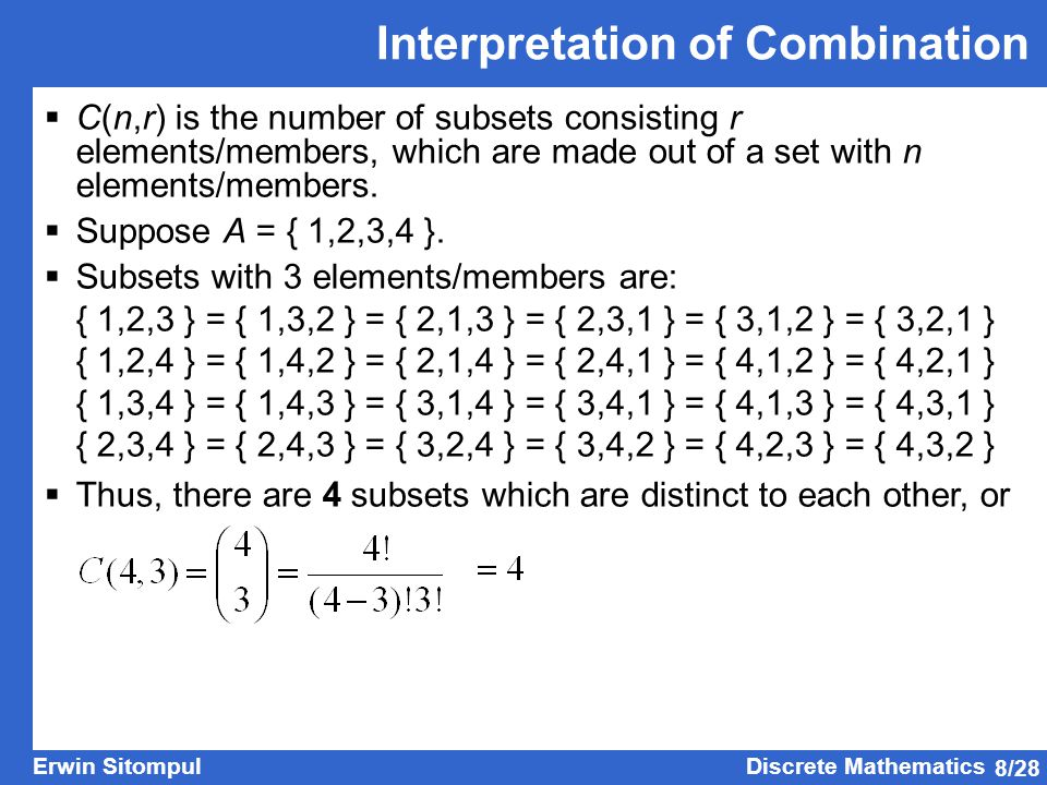 8/28 Erwin SitompulDiscrete Mathematics Interpretation of Combination  C(n,r) is the number of subsets consisting r elements/members, which are made out of a set with n elements/members.
