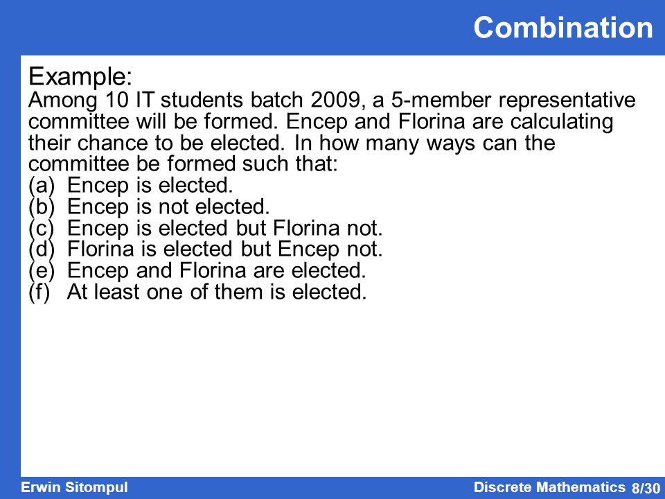 8/30 Erwin SitompulDiscrete Mathematics Combination Example: Among 10 IT students batch 2009, a 5-member representative committee will be formed.