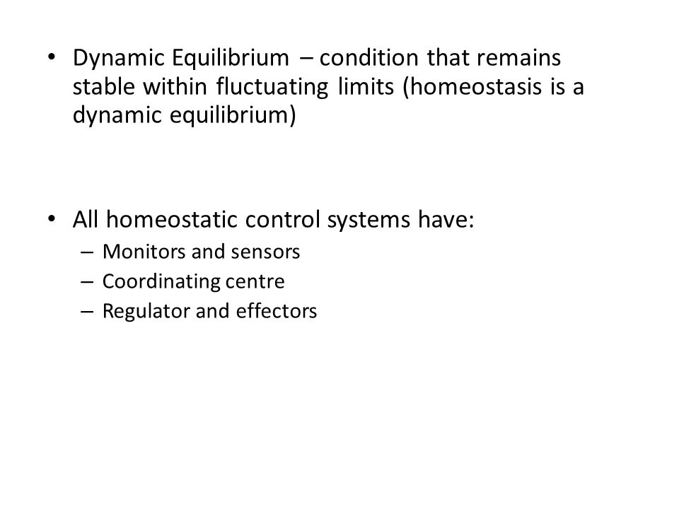 Dynamic Equilibrium – condition that remains stable within fluctuating limits (homeostasis is a dynamic equilibrium) All homeostatic control systems h