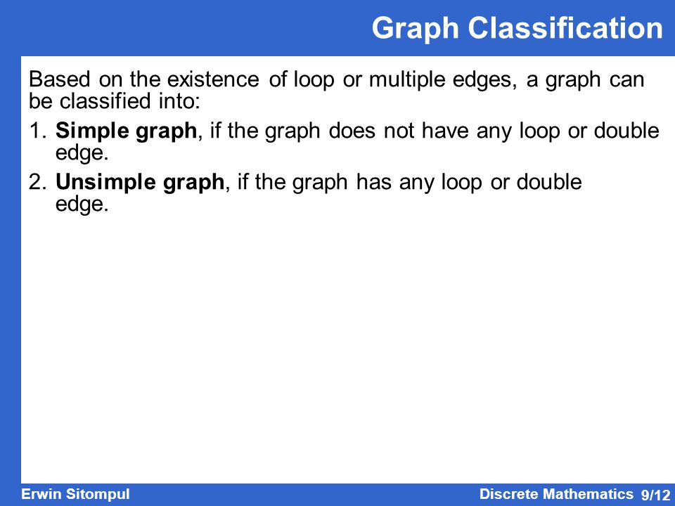 9/12 Erwin SitompulDiscrete Mathematics Graph Classification Based on the existence of loop or multiple edges, a graph can be classified into: 1.Simpl