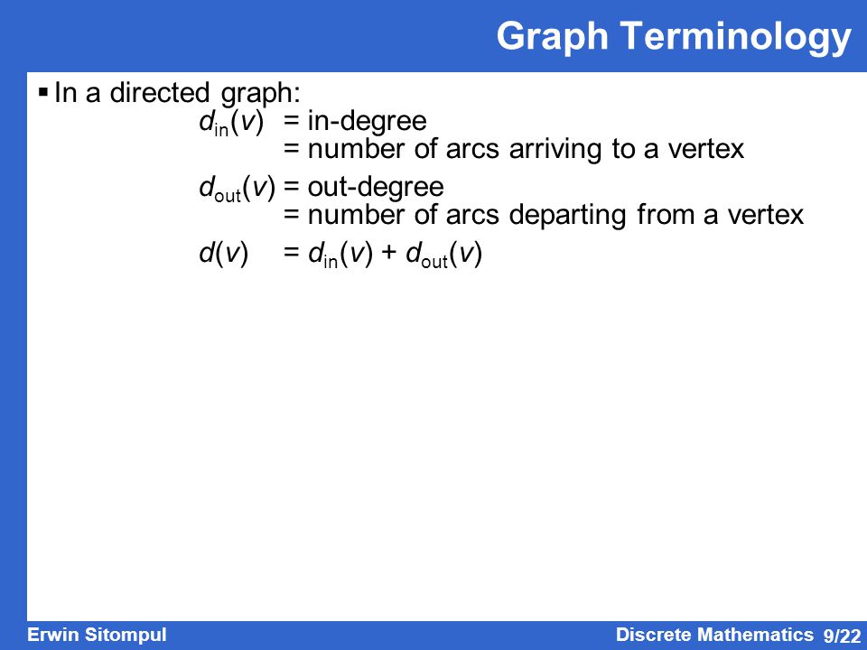 9/22 Erwin SitompulDiscrete Mathematics Graph Terminology  In a directed graph: d in (v)= in-degree = number of arcs arriving to a vertex d out (v)=