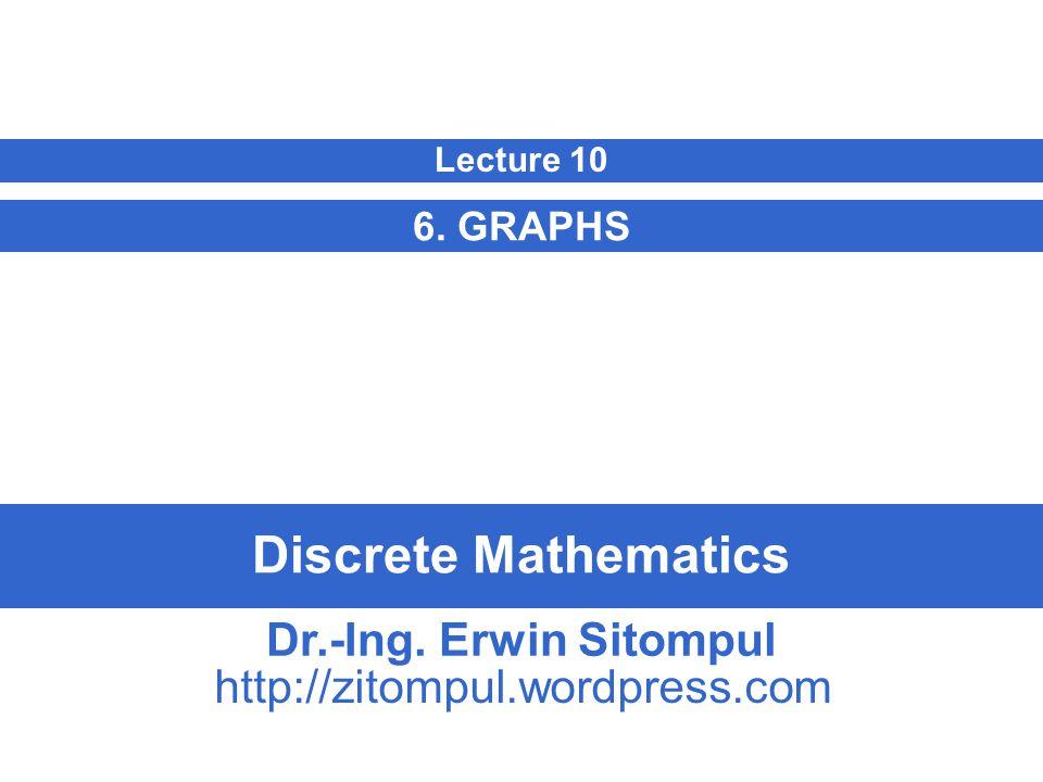Discrete Mathematics 6. GRAPHS Lecture 10 Dr.-Ing. Erwin Sitompul http://zitompul.wordpress.com