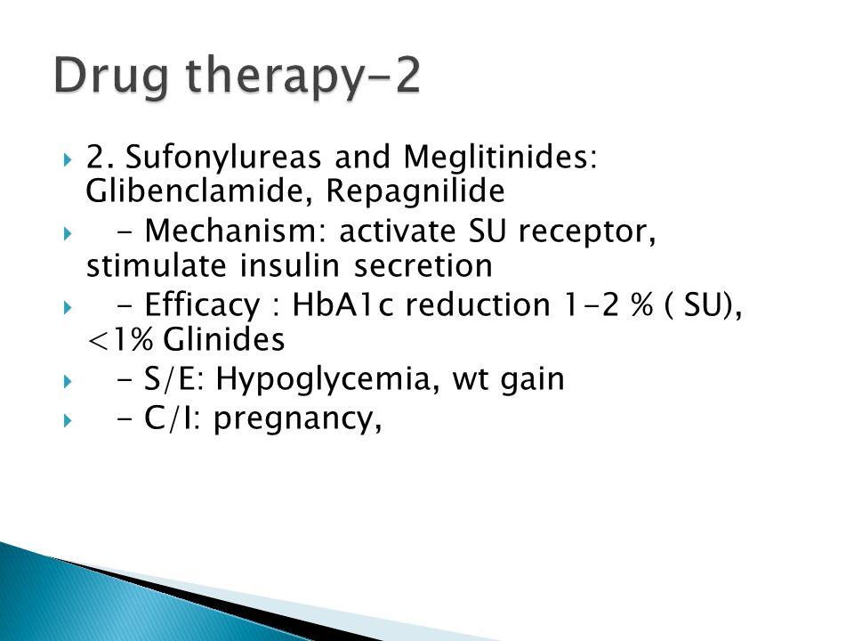  2. Sufonylureas and Meglitinides: Glibenclamide, Repagnilide  - Mechanism: activate SU receptor, stimulate insulin secretion  - Efficacy : HbA1c r