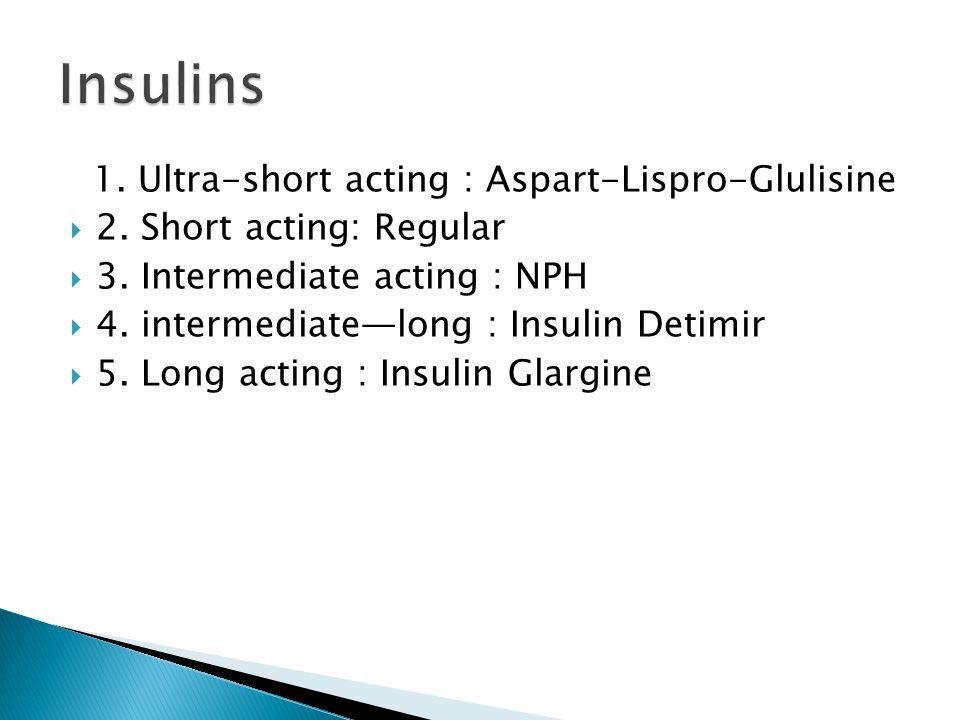 1. Ultra-short acting : Aspart-Lispro-Glulisine  2. Short acting: Regular  3. Intermediate acting : NPH  4. intermediate—long : Insulin Detimir  5