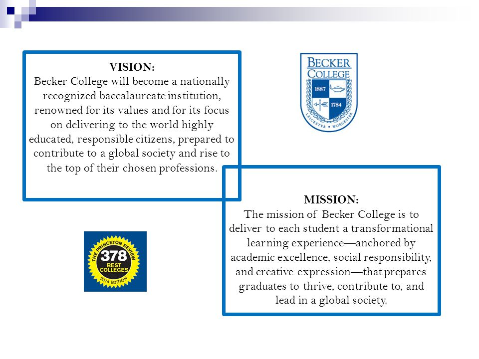 VISION: Becker College will become a nationally recognized baccalaureate institution, renowned for its values and for its focus on delivering to the world highly educated, responsible citizens, prepared to contribute to a global society and rise to the top of their chosen professions.