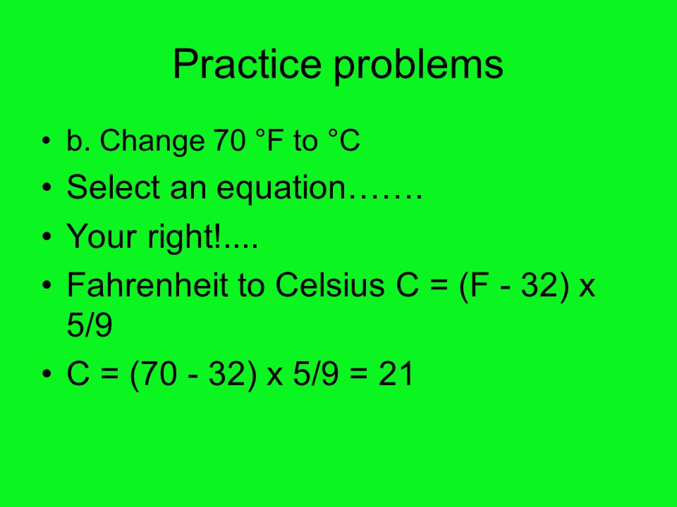 Practice problems b.Change 70 °F to °C Select an equation…….