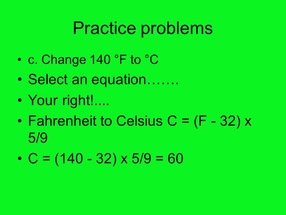 Practice problems c.Change 140 °F to °C Select an equation…….