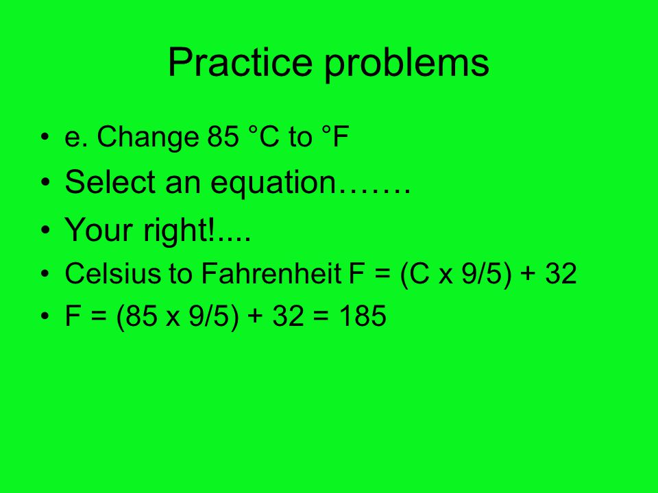 Practice problems e.Change 85 °C to °F Select an equation…….