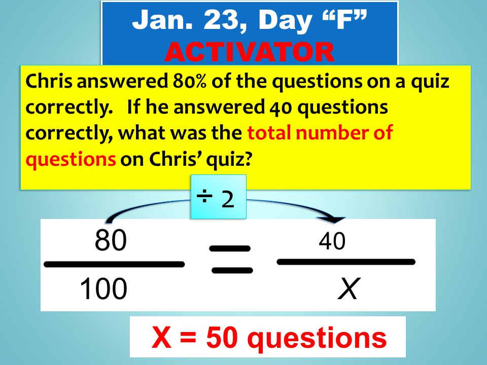 "Jan. 23, Day ""F"" ACTIVATOR Jan. 23, Day ""F"" ACTIVATOR Chris answered 80% of the questions on a quiz correctly. If he answered 40 questions correctly,"