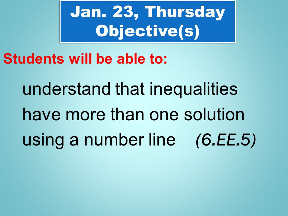 Jan. 23, Thursday Objective(s) Jan. 23, Thursday Objective(s) Students will be able to: understand that inequalities have more than one solution using