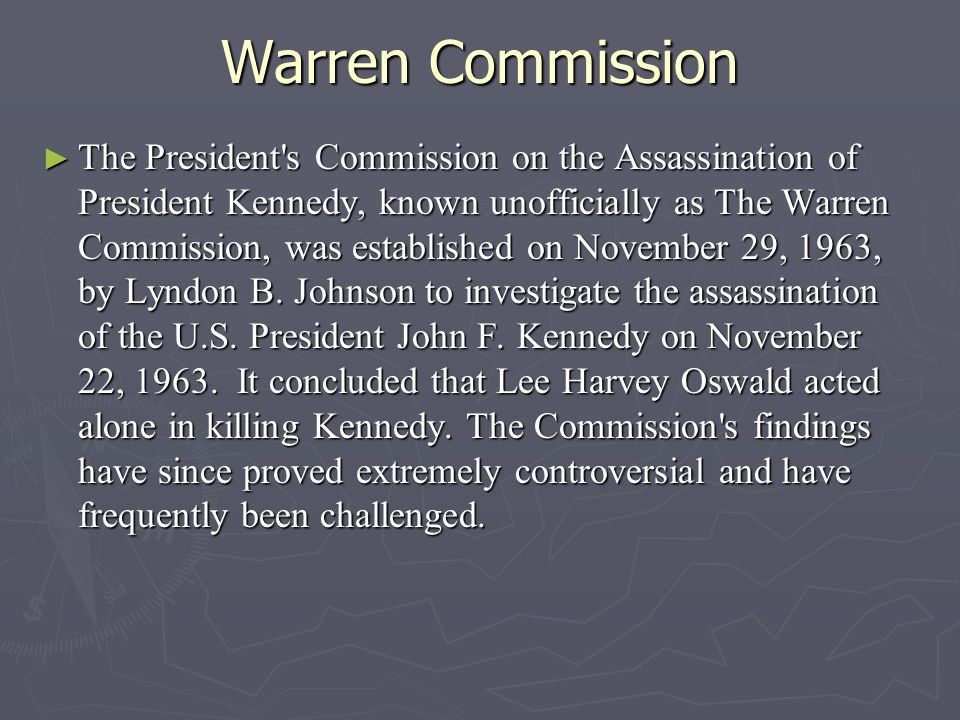 Warren Commission ► The President s Commission on the Assassination of President Kennedy, known unofficially as The Warren Commission, was established on November 29, 1963, by Lyndon B.