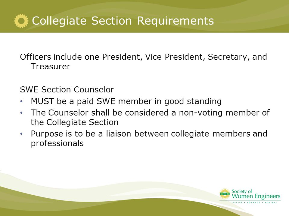 Collegiate Section Requirements Officers include one President, Vice President, Secretary, and Treasurer SWE Section Counselor MUST be a paid SWE memb