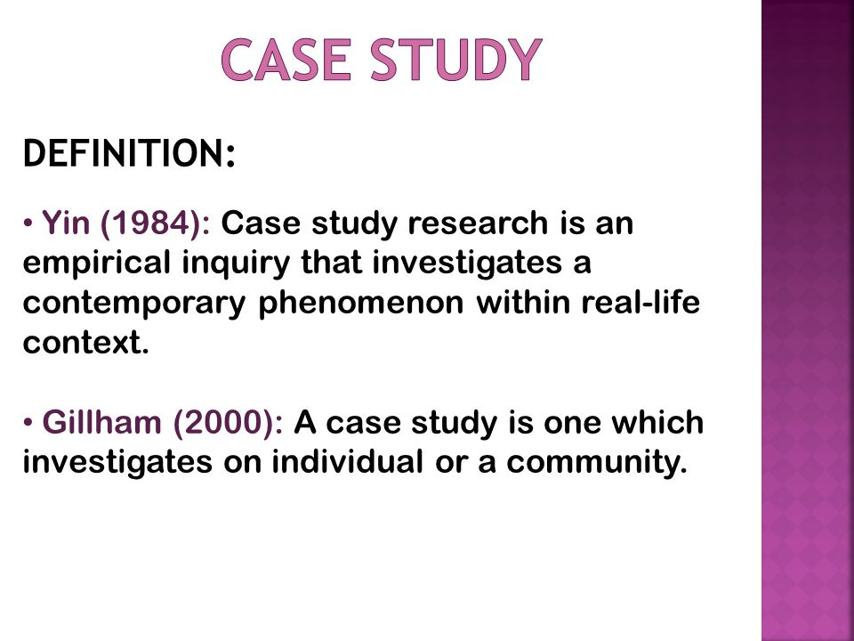 DEFINITION: Yin (1984): Case study research is an empirical inquiry that investigates a contemporary phenomenon within real-life context.