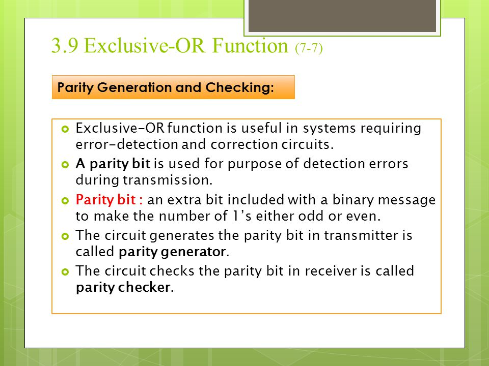 3.9 Exclusive-OR Function (7-7)  Exclusive-OR function is useful in systems requiring error-detection and correction circuits.  A parity bit is used