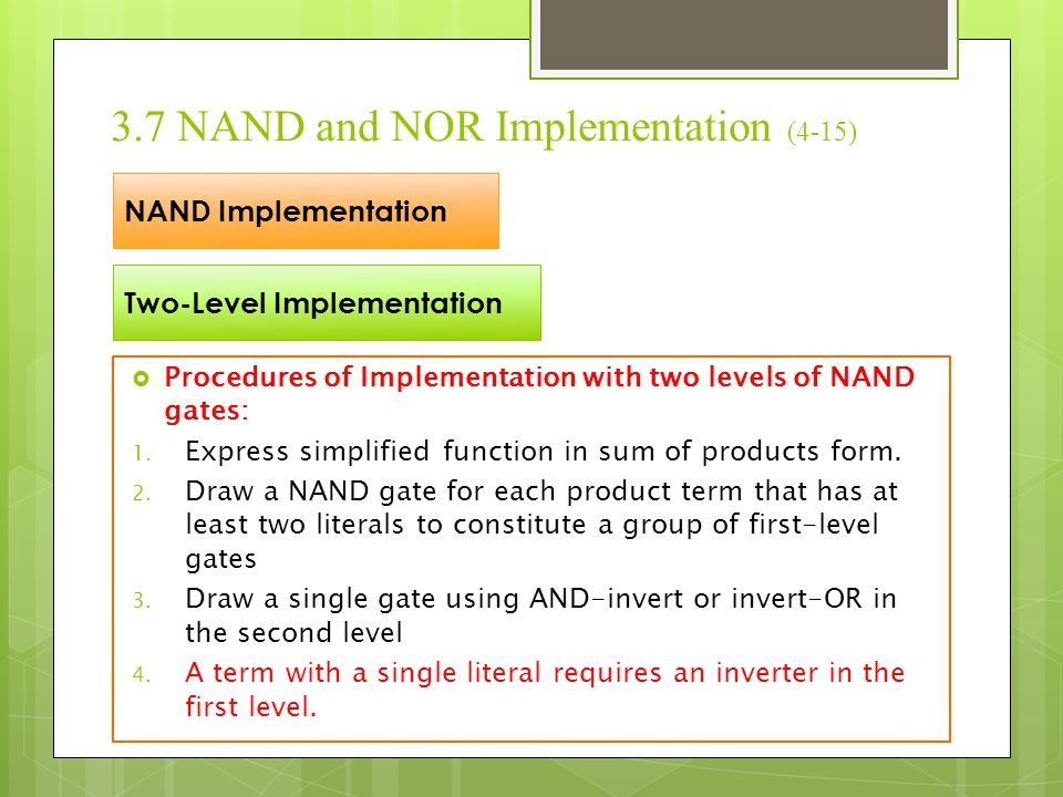 3.7 NAND and NOR Implementation (4-15)  Procedures of Implementation with two levels of NAND gates: 1. Express simplified function in sum of products