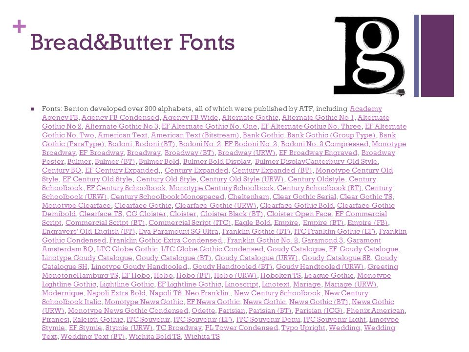 + Bread&Butter Fonts Fonts: Benton developed over 200 alphabets, all of which were published by ATF, including Academy Agency FB, Agency FB Condensed, Agency FB Wide, Alternate Gothic, Alternate Gothic No 1, Alternate Gothic No 2, Alternate Gothic No 3, EF Alternate Gothic No.