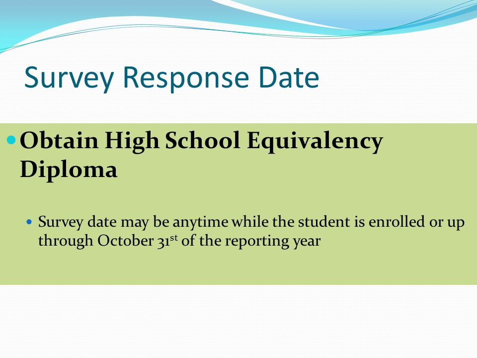 Survey Response Date Obtain High School Equivalency Diploma Survey date may be anytime while the student is enrolled or up through October 31 st of the reporting year