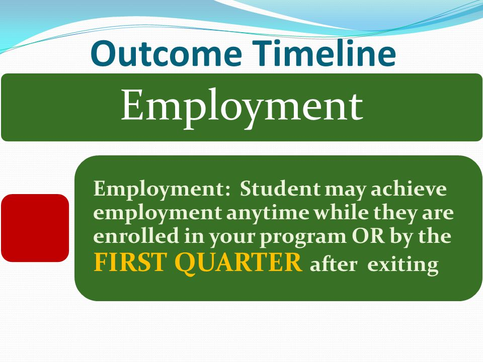 Outcome Timeline Employment Employment: Student may achieve employment anytime while they are enrolled in your program OR by the FIRST QUARTER after exiting