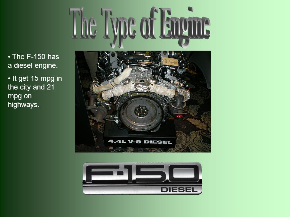 The F-150 has a diesel engine. It get 15 mpg in the city and 21 mpg on highways.