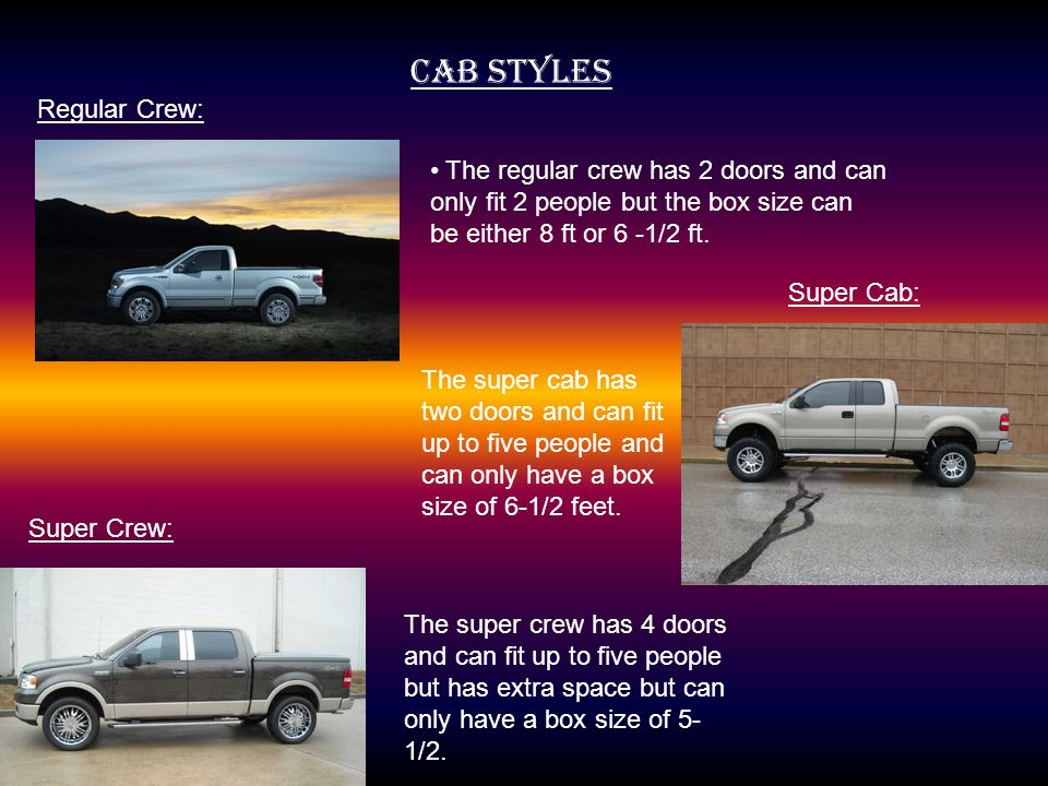 CAB STYLES Regular Crew: The regular crew has 2 doors and can only fit 2 people but the box size can be either 8 ft or 6 -1/2 ft.