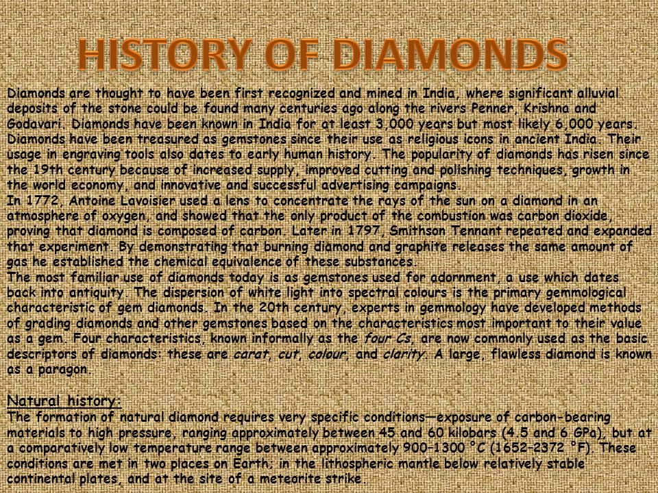 Diamonds are thought to have been first recognized and mined in India, where significant alluvial deposits of the stone could be found many centuries