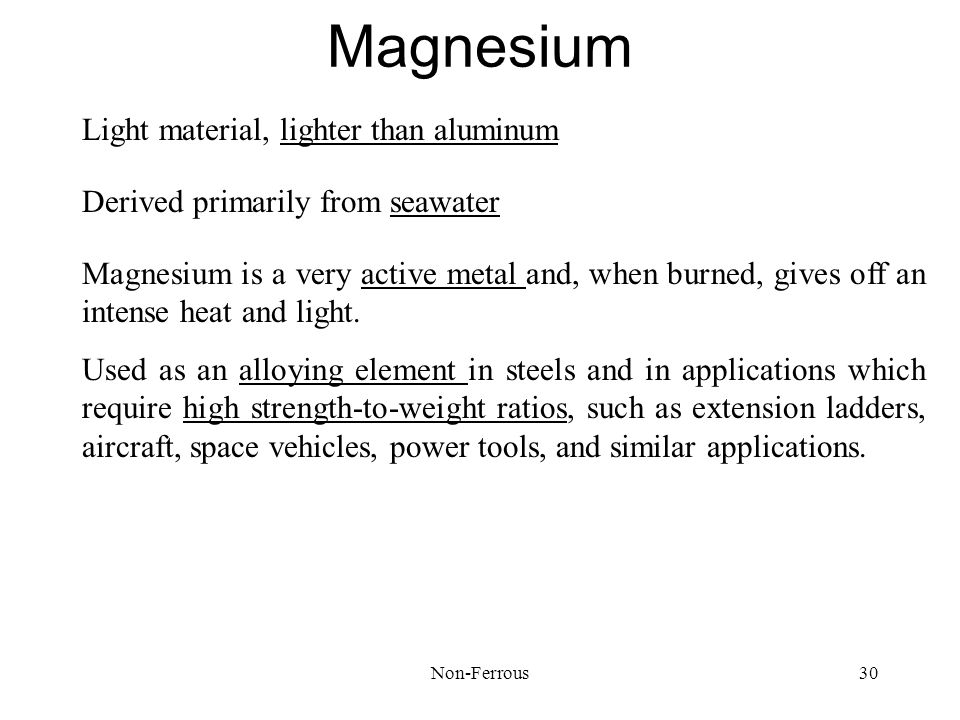 Non-Ferrous30 Magnesium Light material, lighter than aluminum Used as an alloying element in steels and in applications which require high strength-to