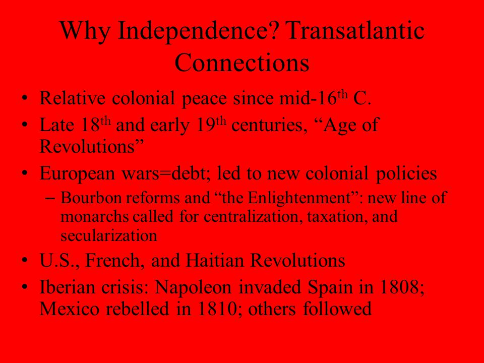 Why Independence. Transatlantic Connections Relative colonial peace since mid-16 th C.