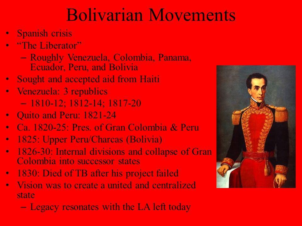 Bolivarian Movements Spanish crisis The Liberator – Roughly Venezuela, Colombia, Panama, Ecuador, Peru, and Bolivia Sought and accepted aid from Haiti Venezuela: 3 republics – 1810-12; 1812-14; 1817-20 Quito and Peru: 1821-24 Ca.