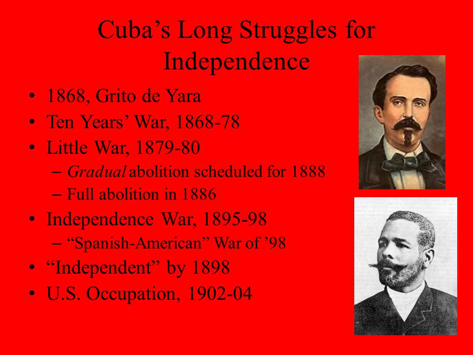 Cuba's Long Struggles for Independence 1868, Grito de Yara Ten Years' War, Little War, – Gradual abolition scheduled for 1888 – Full abolition in 1886 Independence War, – Spanish-American War of '98 Independent by 1898 U.S.