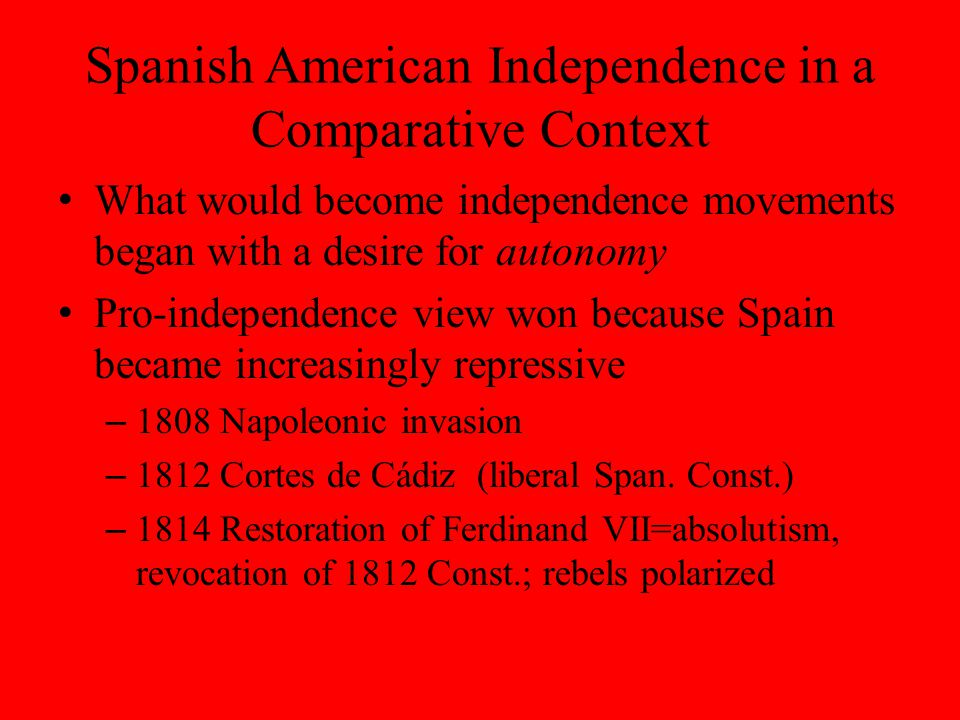 Spanish American Independence in a Comparative Context What would become independence movements began with a desire for autonomy Pro-independence view won because Spain became increasingly repressive – 1808 Napoleonic invasion – 1812 Cortes de Cádiz (liberal Span.