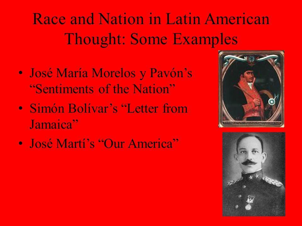 Race and Nation in Latin American Thought: Some Examples José María Morelos y Pavón's Sentiments of the Nation Simón Bolívar's Letter from Jamaica José Martí's Our America