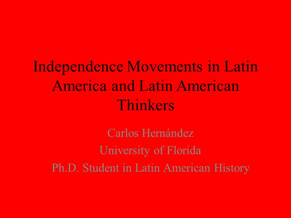 Independence Movements in Latin America and Latin American Thinkers Carlos Hernández University of Florida Ph.D.
