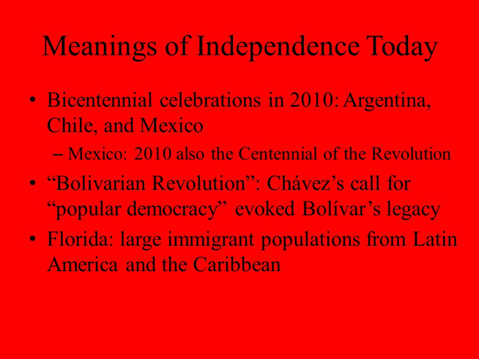 Meanings of Independence Today Bicentennial celebrations in 2010: Argentina, Chile, and Mexico – Mexico: 2010 also the Centennial of the Revolution Bolivarian Revolution : Chávez's call for popular democracy evoked Bolívar's legacy Florida: large immigrant populations from Latin America and the Caribbean