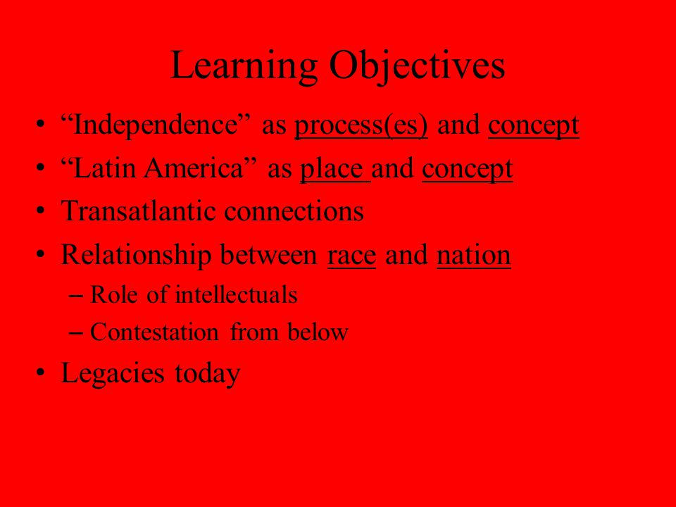 Learning Objectives Independence as process(es) and concept Latin America as place and concept Transatlantic connections Relationship between race and nation – Role of intellectuals – Contestation from below Legacies today