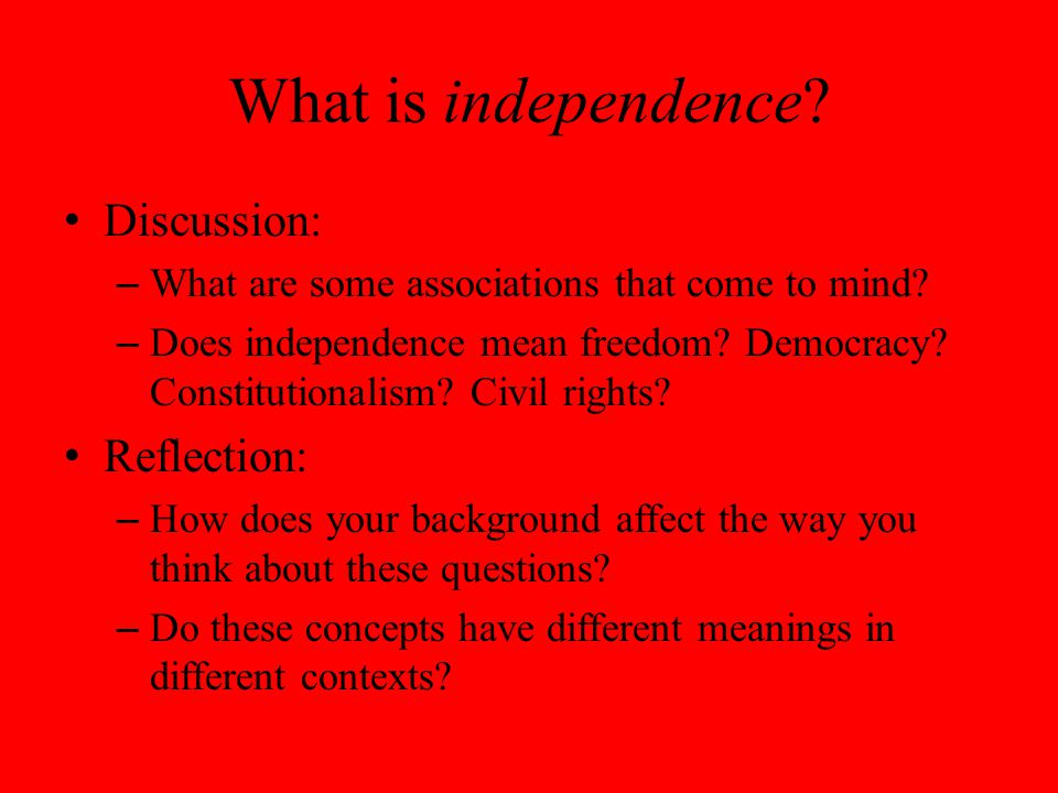 What is independence. Discussion: – What are some associations that come to mind.