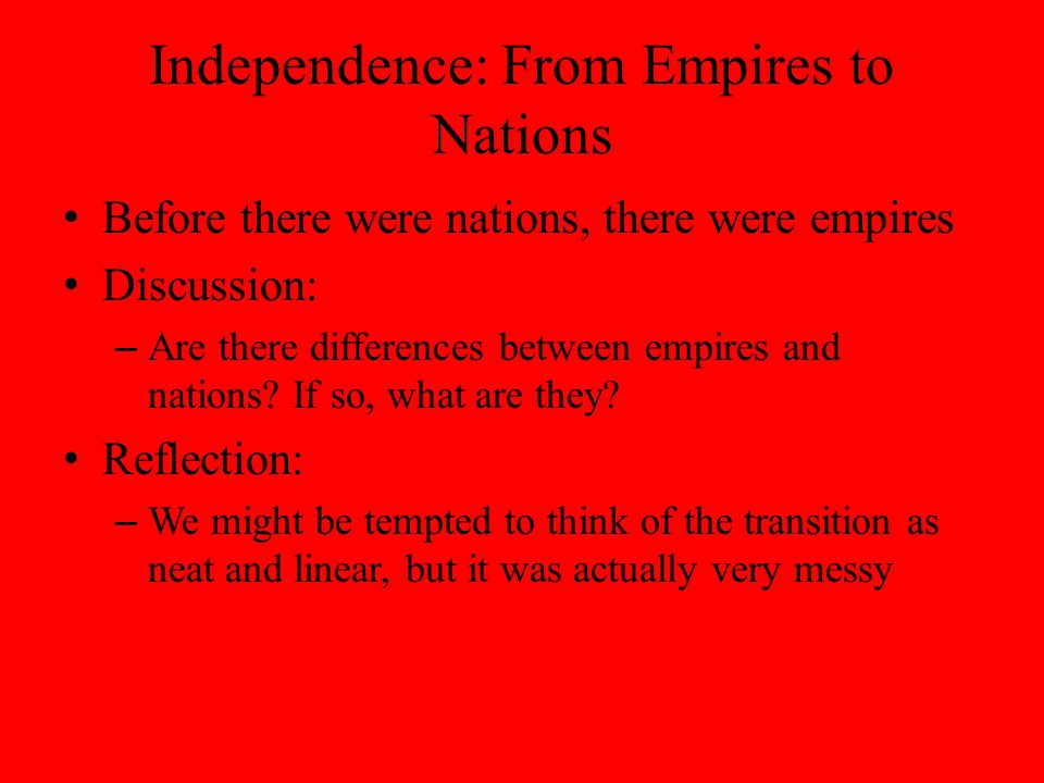 Independence: From Empires to Nations Before there were nations, there were empires Discussion: – Are there differences between empires and nations.
