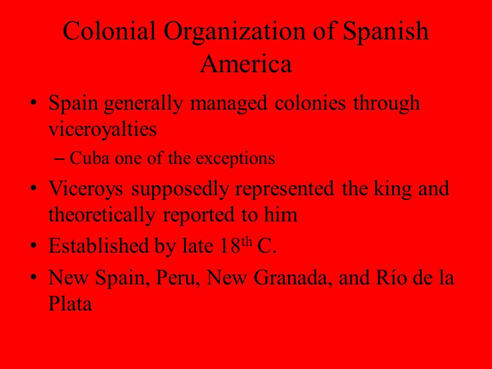 Colonial Organization of Spanish America Spain generally managed colonies through viceroyalties – Cuba one of the exceptions Viceroys supposedly represented the king and theoretically reported to him Established by late 18 th C.