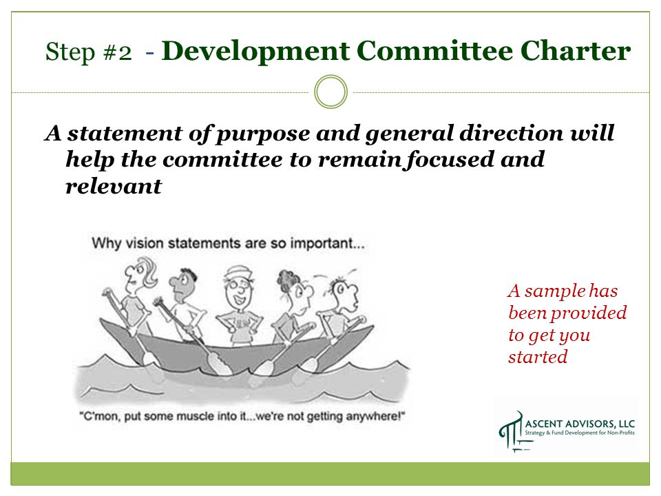 Step #2 - Development Committee Charter A statement of purpose and general direction will help the committee to remain focused and relevant A sample has been provided to get you started